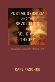 Postmodernism and the Revolution in Religious Theory - Toward a Semiotics of the Event ebook by Carl Raschke