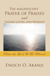 The magnificent Prayer of Praises and Thanks-giving and Worship - Praise the Lord & Be Blessed ebook by Enoch O. Akanji