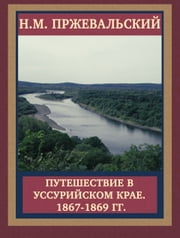 Путешествие в Уссурийском крае. 1867-1869 гг. ebook by Н.М. Пржевальский