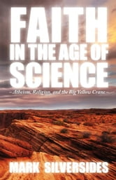 Faith in the Age of Science: Atheism, Religion, and the Big Yellow Crane ebook by Mark Silversides
