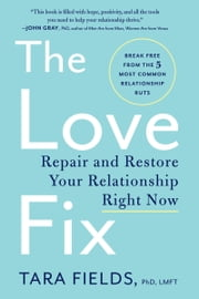 The Love Fix - Repair and Restore Your Relationship Right Now ebook by Tara Fields, PhD