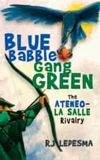 Blue Babble, Gang Green - The Ateneo-La Salle Rivalry ebook by RJ Ledesma