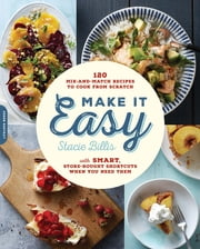Make It Easy - 120 Mix-and-Match Recipes to Cook from Scratch--with Smart Store-Bought Shortcuts When You Need Them ebook by Stacie Billis