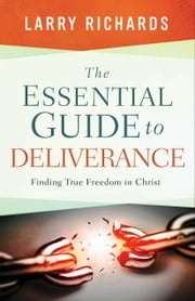 The Essential Guide to Deliverance - Finding True Freedom in Christ ebook by Larry Richards