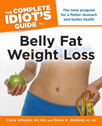 The Complete Idiot's Guide to Belly Fat Weight Loss - The Total Program for a Flatter Stomach and Better Health ebook by Diane A. Welland M.S., R.D.,Claire Wheeler M.D; Ph.D