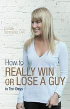 How to Really Win or Lose a Guy in Ten Days ebook by Christie Schroeder