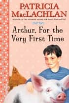 Arthur, For the Very First Time ebook by Patricia MacLachlan,Lloyd Bloom