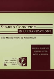 Shared Cognition in Organizations - The Management of Knowledge ebook by John M. Levine,Leigh L. Thompson,David M. Messick