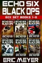 Echo Six: Black Ops - Box Set (Books 1-6) ebook by Eric Meyer