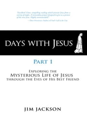 Days with Jesus Part 1 - Exploring the Mysterious Life of Jesus through the Eyes of His Best Friend ebook by Jim Jackson