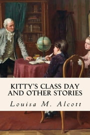 Kitty's Class Day And Other Stories ebook by Louisa M. Alcott