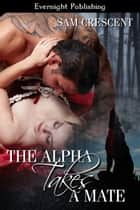 The Alpha Takes a Mate ebook by Sam Crescent