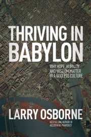 Thriving in Babylon - Why Hope, Humility, and Wisdom Matter in a Godless Culture ebook by Larry Osborne