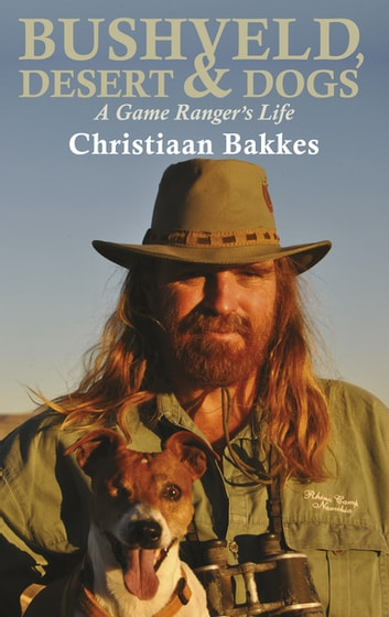 Bushveld, Desert and Dogs - A Game Ranger's Life ebook by Christiaan Bakkes,Suzette Kotze-Myburgh