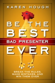 Be the Best Bad Presenter Ever - Break the Rules, Make Mistakes, and Win Them Over ebook by Karen Hough