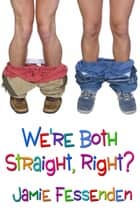 We're Both Straight, Right? ebook by Jamie Fessenden