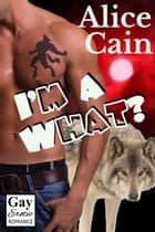 I'm a What? - Seriously?, #4 ebook by Alice Cain
