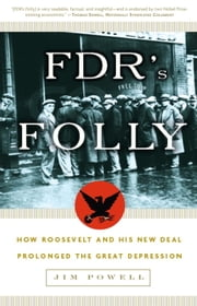 FDR's Folly - How Roosevelt and His New Deal Prolonged the Great Depression ebook by Jim Powell