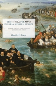 The Struggle for Power in Early Modern Europe - Religious Conflict, Dynastic Empires, and International Change ebook by Daniel H. Nexon