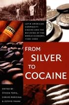 From Silver to Cocaine - Latin American Commodity Chains and the Building of the World Economy, 1500–2000 ebook by Steven Topik, Carlos Marichal, Zephyr Frank,...