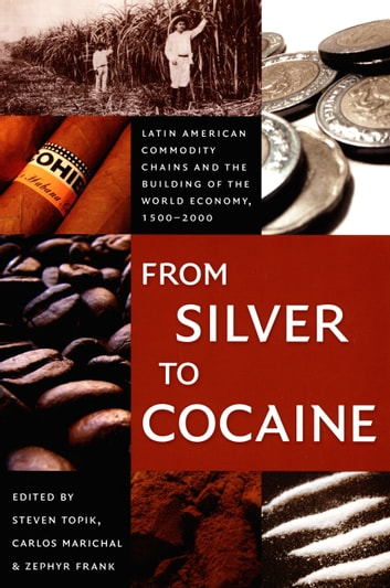 From Silver to Cocaine - Latin American Commodity Chains and the Building of the World Economy, 1500–2000 ebook by Gilbert M. Joseph,Emily S. Rosenberg