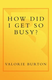 How Did I Get So Busy? - The 28-day Plan to Free Your Time, Reclaim Your Schedule, and Reconnect with What Matters Most ebook by Valorie Burton