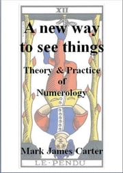 A New Way To See Things: Theory & Practice Of Numerology ebook by Mark James Carter