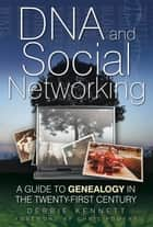 DNA and Social Networking - A Guide to Genealogy in the Twenty-First Century ebook by Debbie Kennett