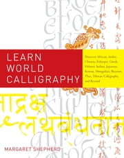 Learn World Calligraphy - Discover African, Arabic, Chinese, Ethiopic, Greek, Hebrew, Indian, Japanese, Korean, Mongolian, Russian, Thai, Tibetan Calligraphy, and Beyond ebook by Margaret Shepherd