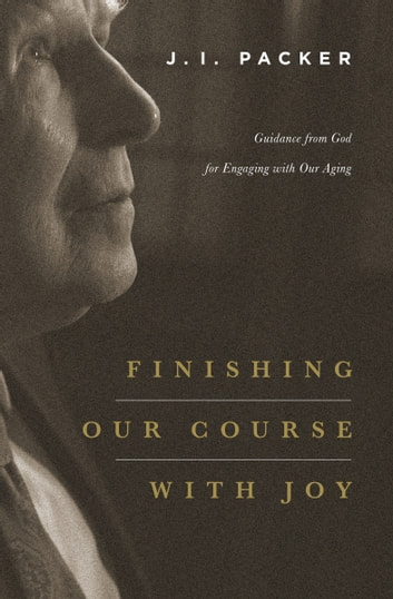 Finishing Our Course with Joy - Guidance from God for Engaging with Our Aging ebook by J. I. Packer