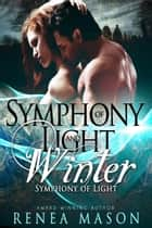 Symphony of Light and Winter - Symphony of Light, #1 ebook by Renea Mason