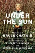 Under The Sun - The Letters of Bruce Chatwin ebook by Bruce Chatwin, Elizabeth Chatwin, Nicholas Shakespeare