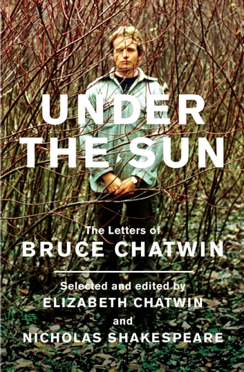 Under The Sun - The Letters of Bruce Chatwin ebook by Bruce Chatwin,Elizabeth Chatwin,Nicholas Shakespeare