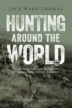 Hunting Around the World - Fair Chase Pursuits from Backcountry Wilderness to the Scottish Highlands ebook by Jack Ward Thomas, Robert Model, Julie Tripp