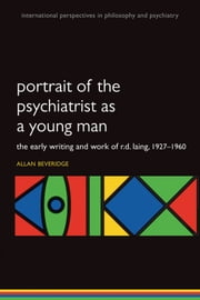 Portrait of the Psychiatrist as a Young Man: The Early Writing and Work of R.D. Laing, 1927-1960. ebook by Allan Beveridge