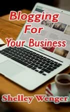 Blogging For Your Business ebook by Shelley Wenger