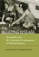 The Bleeding Disease - Hemophilia and the Unintended Consequences of Medical Progress ebook by Stephen Pemberton