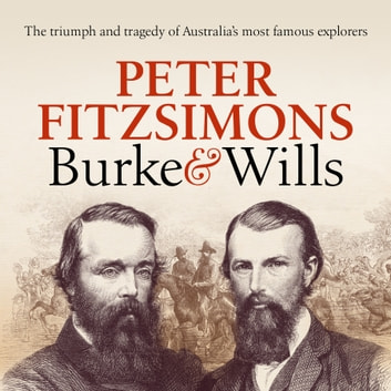 Burke and Wills - The triumph and tragedy of Australia's most famous explorers audiobook by Peter FitzSimons