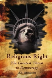 Religious Right - The Greatest Threat to Democracy ebook by A.F. Alexander