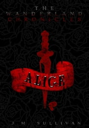 Alice: The Wanderland Chronicles ebook by J.M. Sullivan
