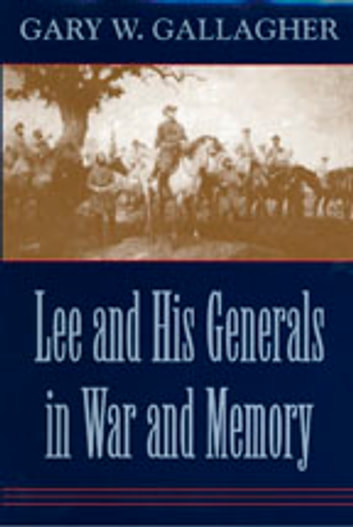 Lee and His Generals in War and Memory ebook by Gary W. Gallagher