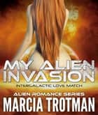 My Alien Invasion - Intergalactic Love Match ebook by Marcia Trotman