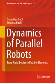 Dynamics of Parallel Robots - From Rigid Bodies to Flexible Elements ebook by Sébastien Briot,Wisama Khalil