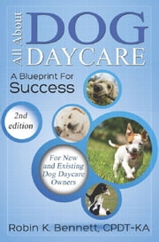 ALL ABOUT DOG DAYCARE - A BLUEPRINT FOR SUCCESS, 2ND EDITION ebook by Robin K. Bennett