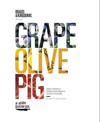 Grape, Olive, Pig - Deep Travels Through Spain's Food Culture ebook by Matt Goulding