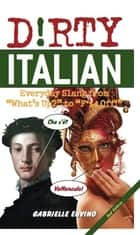 "Dirty Italian - Everyday Slang from ""What's Up?"" to ""F*%# Off!"" ebook by Gabrielle Euvino"