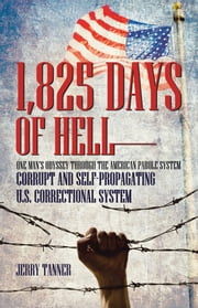 1,825 Days of Hell: One Man's Odyssey through the American Parole System - Corrupt and Self-Propagating US Correctional System ebook by Jerry Tanner