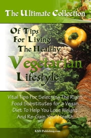 The Ultimate Collection Of Tips For Living The Healthy Vegetarian Lifestyle - Vital Tips For Selecting The Right Food Substitutes for a Vegan Diet To Help You Lose Weight And Re-Gain Your Health ebook by KMS Publishing