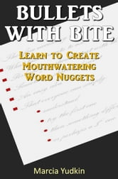 Bullets With Bite: Learn to Create Mouthwatering Word Nuggets ebook by Marcia Yudkin