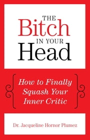 The Bitch in Your Head - How to Finally Squash Your Inner Critic ebook by Jacqueline Hornor Dr. Plumez